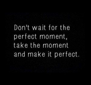 make-the-moment-perfect-picture-quote